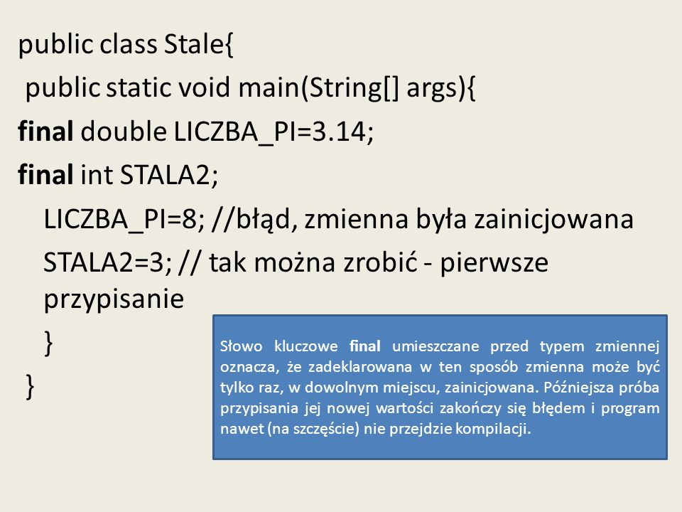 public class Stale{ public static void main(String[] args){ final double LICZBA_PI=3.14; final int STALA2; LICZBA_PI=8; //błąd, zmienna była zainicjowana STALA2=3; // tak można zrobić - pierwsze przypisanie }